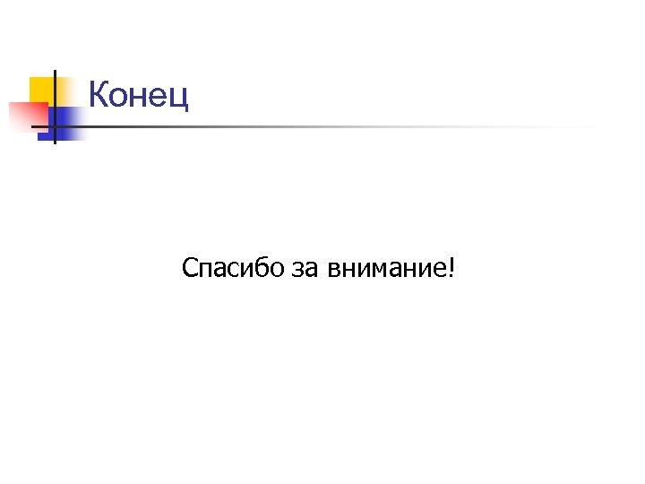 Конец Спасибо за внимание!