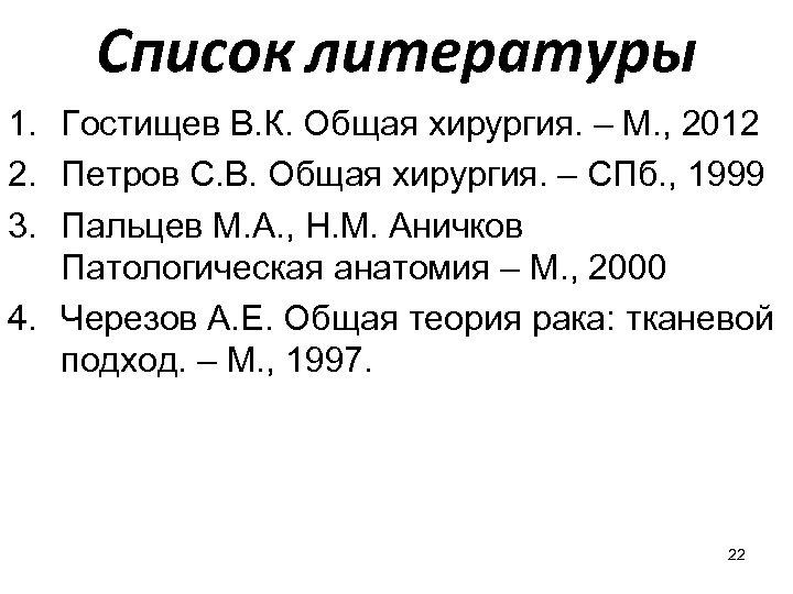 Список литературы 1. Гостищев В. К. Общая хирургия. – М. , 2012 2. Петров