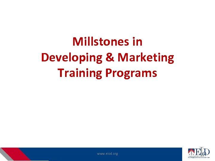 Millstones in Developing & Marketing Training Programs www. eiod. org