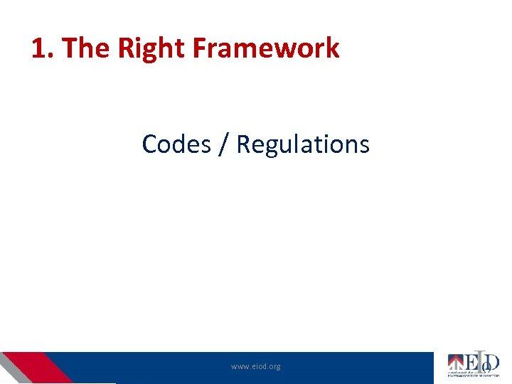 1. The Right Framework Codes / Regulations www. eiod. org