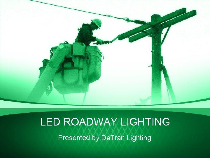 LED ROADWAY LIGHTING Presented by Da. Tran Lighting