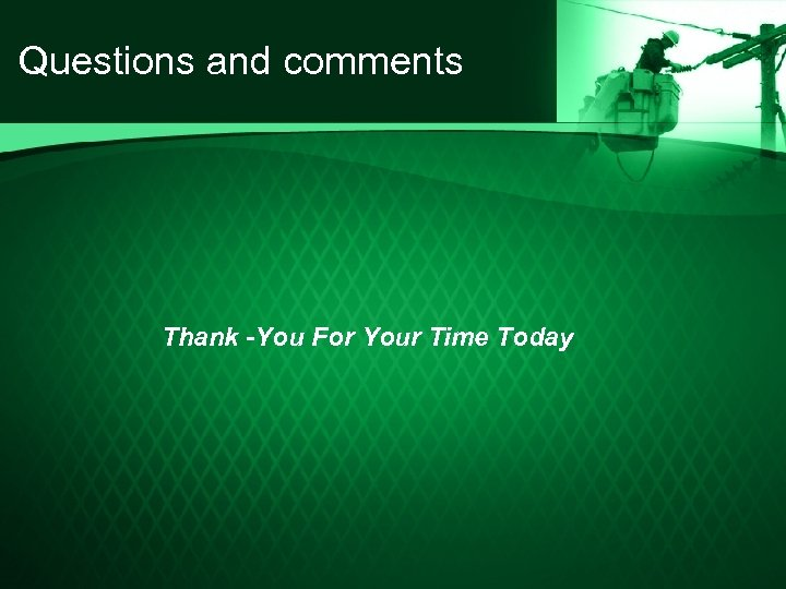 Questions and comments Thank -You For Your Time Today