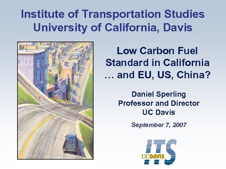 Institute of Transportation Studies University of California, Davis Low Carbon Fuel Standard in California