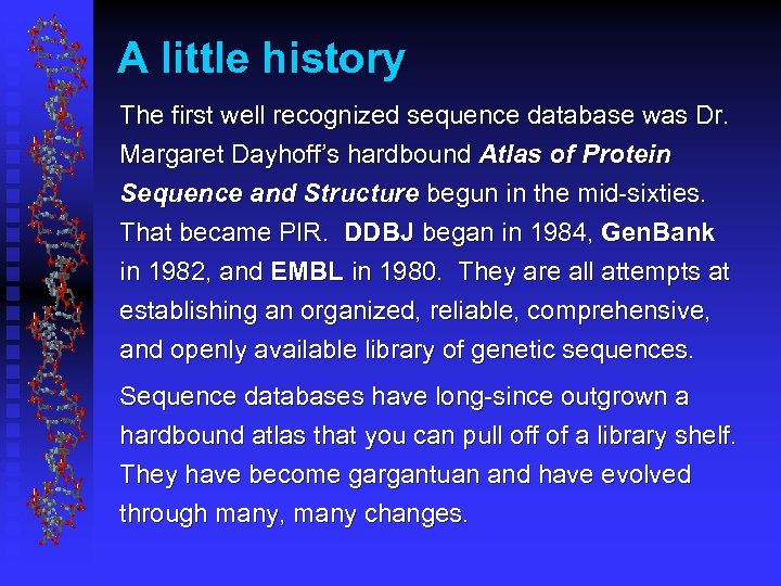 A little history The first well recognized sequence database was Dr. Margaret Dayhoff's hardbound