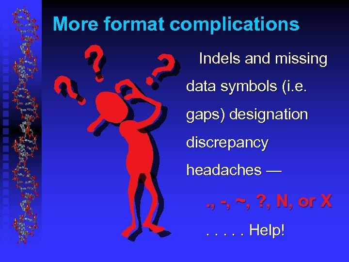 More format complications Indels and missing data symbols (i. e. gaps) designation discrepancy headaches