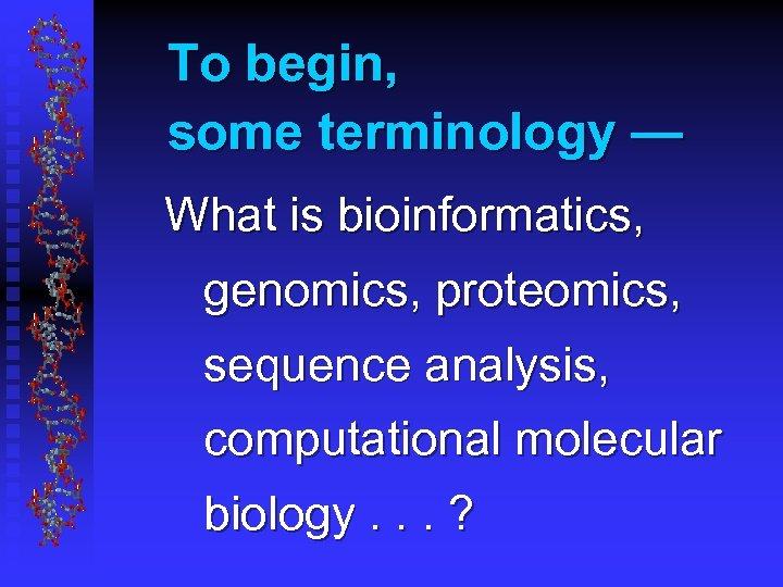 To begin, some terminology — What is bioinformatics, genomics, proteomics, sequence analysis, computational molecular