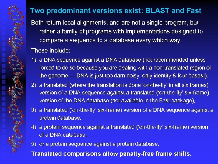 Two predominant versions exist: BLAST and Fast Both return local alignments, and are not
