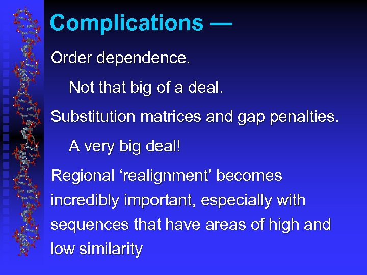 Complications — Order dependence. Not that big of a deal. Substitution matrices and gap