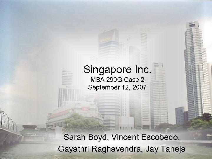 Singapore Inc. MBA 290 G Case 2 September 12, 2007 Sarah Boyd, Vincent Escobedo,