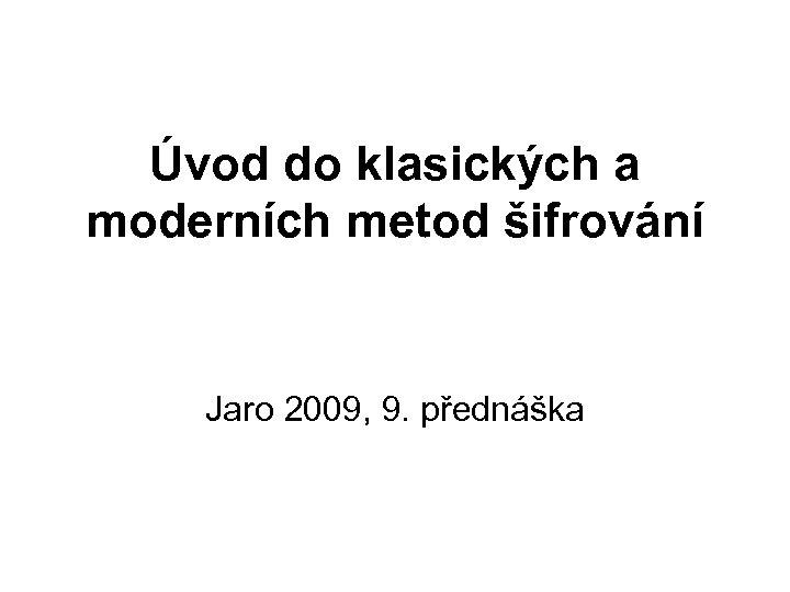 Úvod do klasických a moderních metod šifrování Jaro 2009, 9. přednáška