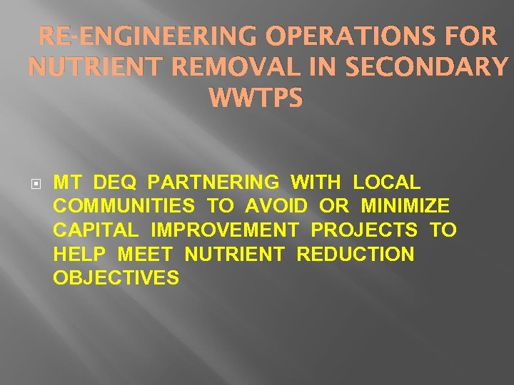 RE-ENGINEERING OPERATIONS FOR NUTRIENT REMOVAL IN SECONDARY WWTPS MT DEQ PARTNERING WITH LOCAL COMMUNITIES
