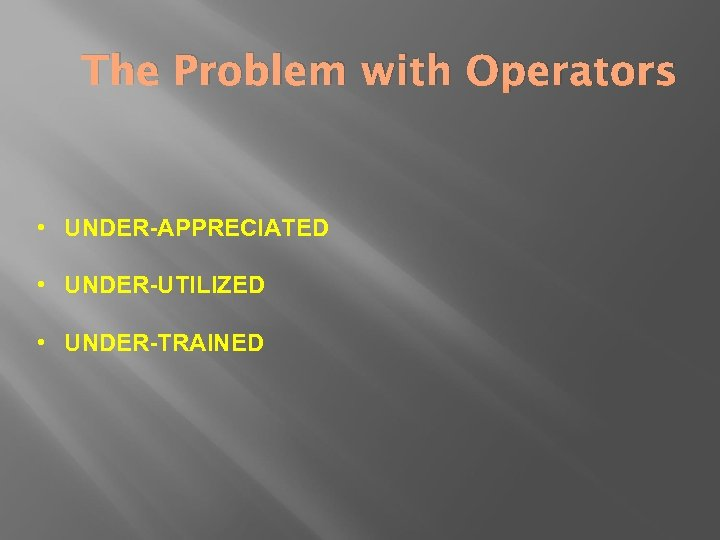 The Problem with Operators • UNDER-APPRECIATED • UNDER-UTILIZED • UNDER-TRAINED