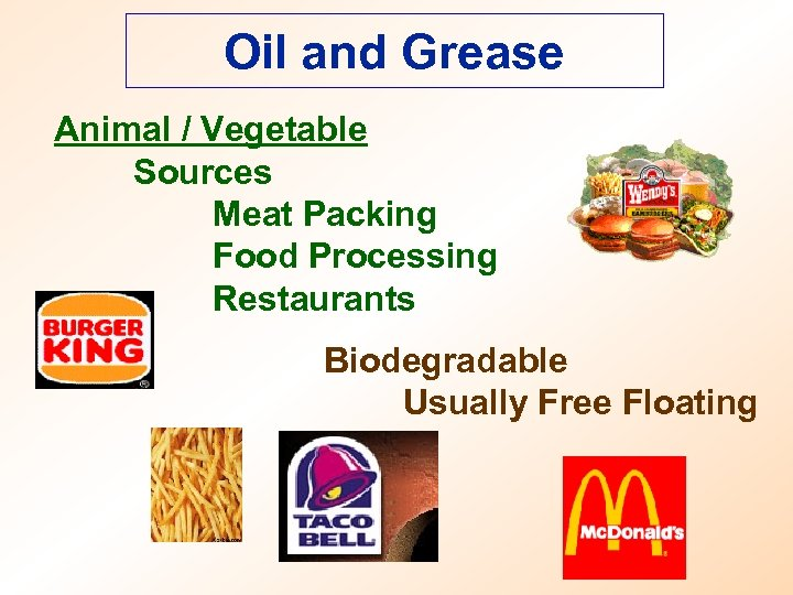 Oil and Grease Animal / Vegetable Sources Meat Packing Food Processing Restaurants Biodegradable Usually