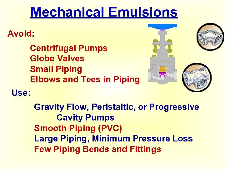 Mechanical Emulsions Avoid: Centrifugal Pumps Globe Valves Small Piping Elbows and Tees in Piping