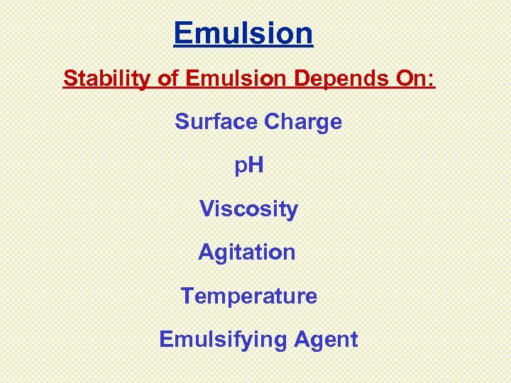 Emulsion Stability of Emulsion Depends On: Surface Charge p. H Viscosity Agitation Temperature Emulsifying