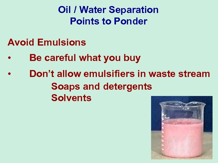 Oil / Water Separation Points to Ponder Avoid Emulsions • Be careful what you