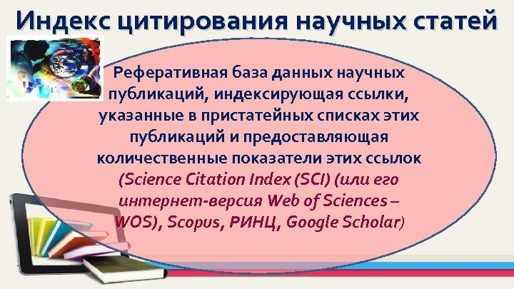 Индекс цитирования научных статей Реферативная база данных научных публикаций, индексирующая ссылки, указанные в пристатейных
