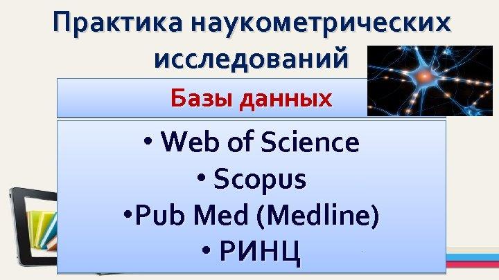 Практика наукометрических исследований Базы данных • Web of Science • Scopus • Pub Med