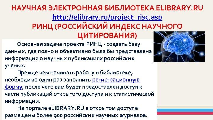 НАУЧНАЯ ЭЛЕКТРОННАЯ БИБЛИОТЕКА ELIBRARY. RU http: //elibrary. ru/project_risc. asp РИНЦ (РОССИЙСКИЙ ИНДЕКС НАУЧНОГО ЦИТИРОВАНИЯ)
