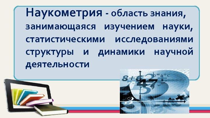 Наукометрия - область знания, занимающаяся изучением науки, статистическими исследованиями структуры и динамики научной деятельности