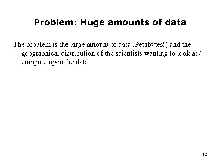 Problem: Huge amounts of data The problem is the large amount of data (Petabytes!)