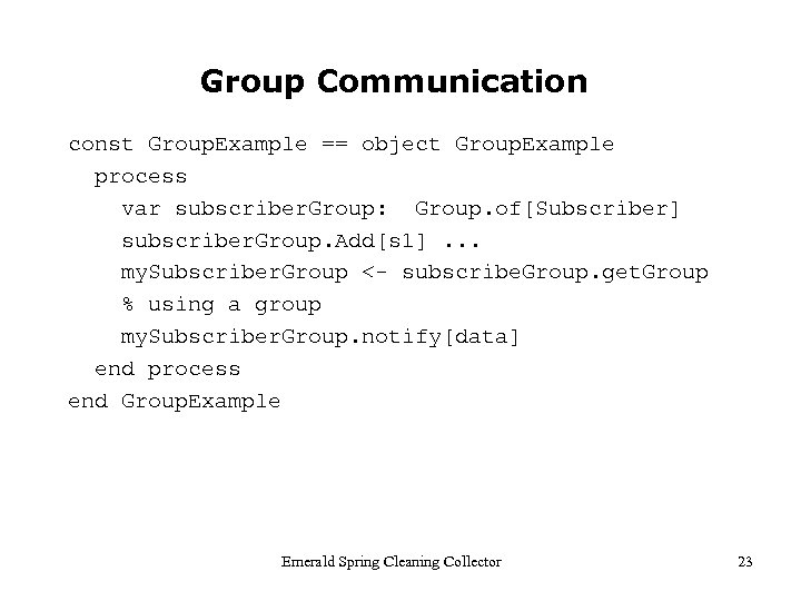 Group Communication const Group. Example == object Group. Example process var subscriber. Group: Group.