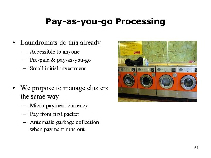 Pay-as-you-go Processing • Laundromats do this already – Accessible to anyone – Pre-paid &