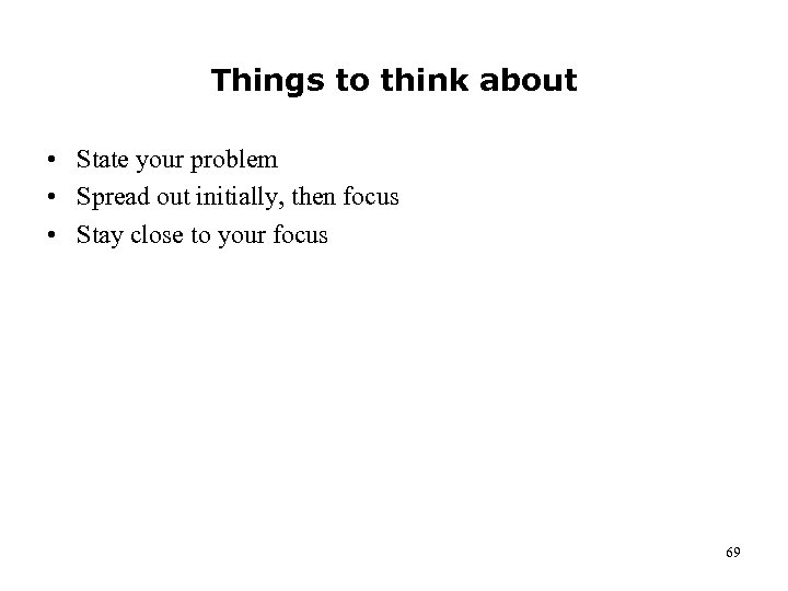 Things to think about • State your problem • Spread out initially, then focus