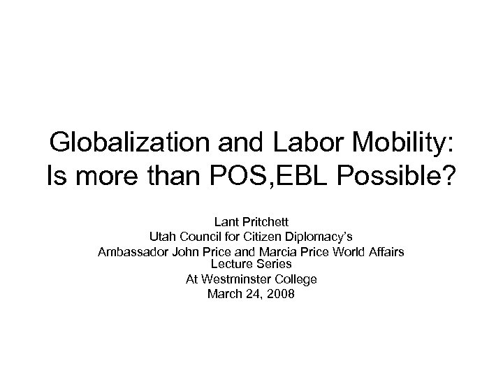 Globalization and Labor Mobility: Is more than POS, EBL Possible? Lant Pritchett Utah Council