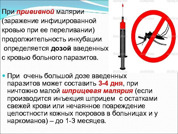 При прививной малярии (заражение инфицированной кровью при ее переливании) продолжительность инкубации определяется дозой введенных