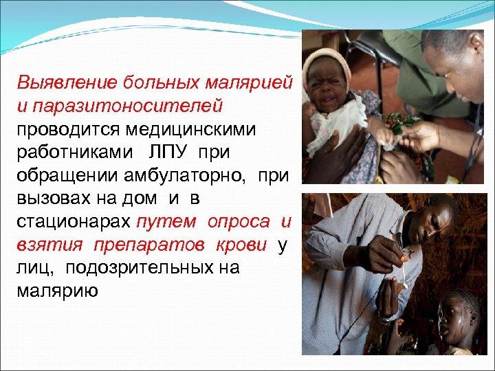 Выявление больных малярией и паразитоносителей проводится медицинскими работниками ЛПУ при обращении амбулаторно, при вызовах