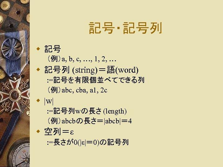 記号・記号列 w 記号 (例)a, b, c, …, 1, 2, … w 記号列 (string)=語(word) :