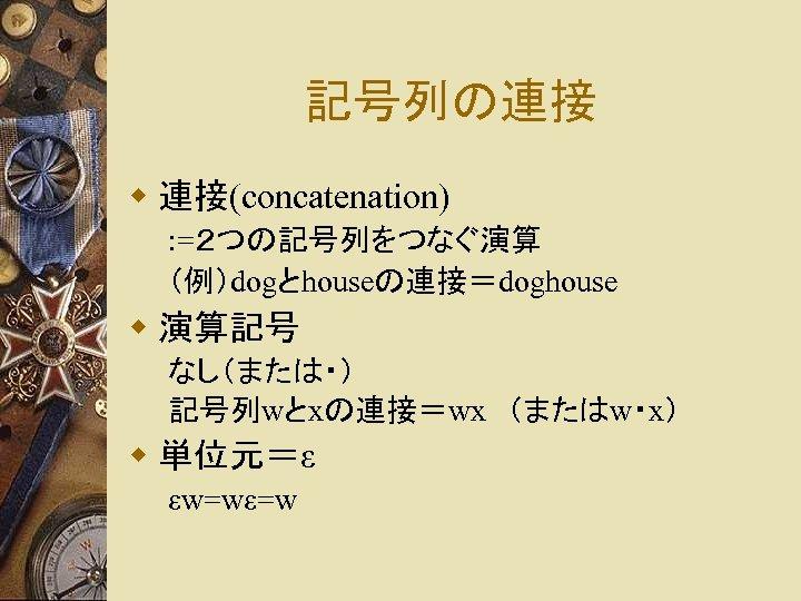 記号列の連接 w 連接(concatenation) : =2つの記号列をつなぐ演算 (例)dogとhouseの連接=doghouse w 演算記号 なし(または・) 記号列wとxの連接=wx (またはw・x) w 単位元=ε εw=wε=w