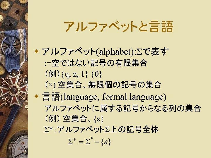 アルファベットと言語 w アルファベット(alphabet): Σで表す : =空ではない記号の有限集合 (例){q, z, 1} {0} (×) 空集合、無限個の記号の集合 w 言語(language,