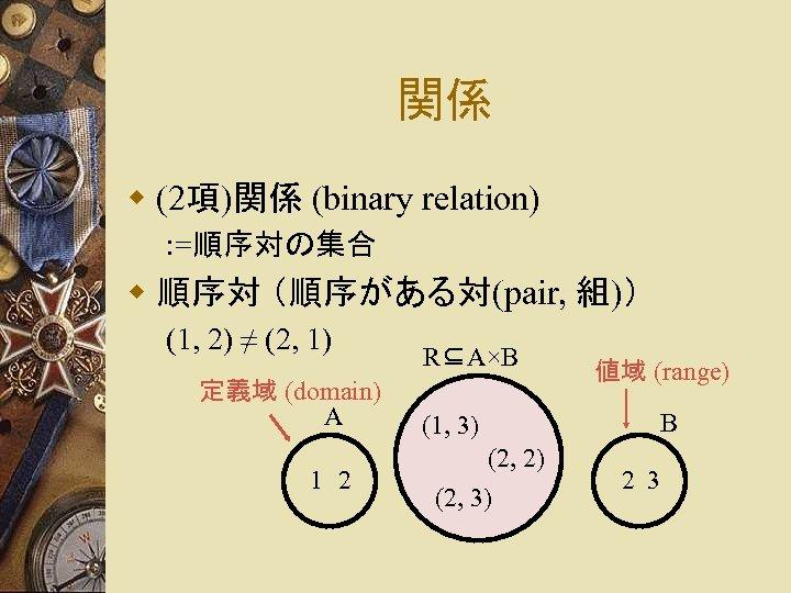 関係 w (2項)関係 (binary relation) : =順序対の集合 w 順序対 (順序がある対(pair, 組)) (1, 2) ≠