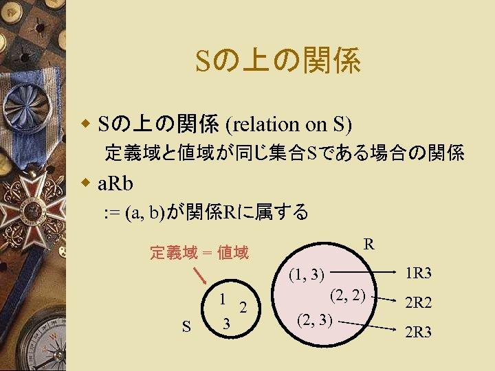 Sの上の関係 w Sの上の関係 (relation on S) 定義域と値域が同じ集合Sである場合の関係 w a. Rb : = (a, b)が関係Rに属する