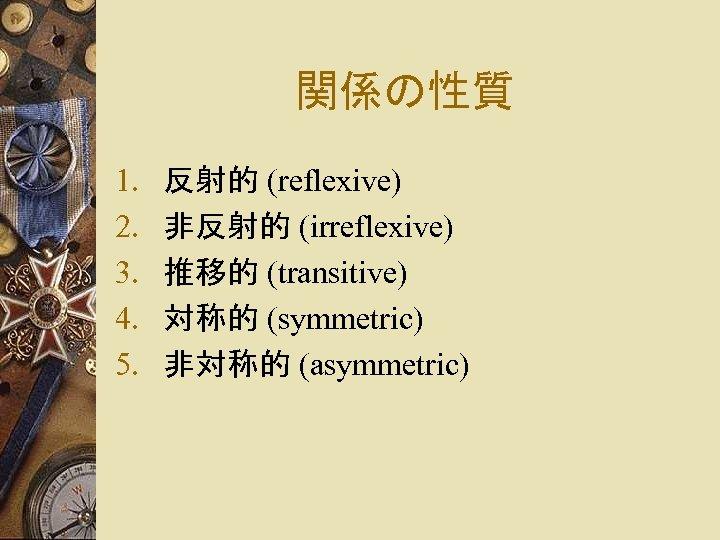 関係の性質 1. 2. 3. 4. 5. 反射的 (reflexive) 非反射的 (irreflexive) 推移的 (transitive) 対称的 (symmetric)