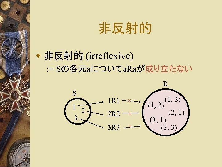 非反射的 w 非反射的 (irreflexive) : = Sの各元aについてa. Raが成り立たない R S 1 2 3 1