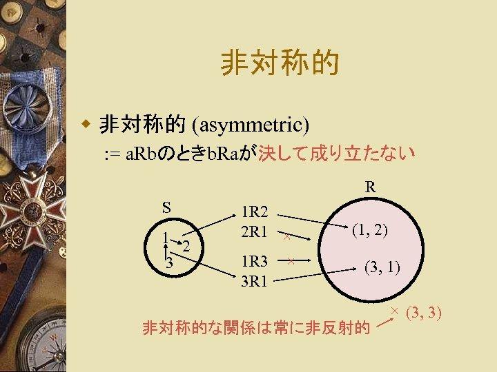 非対称的 w 非対称的 (asymmetric) : = a. Rbのときb. Raが決して成り立たない R S 1 2 3