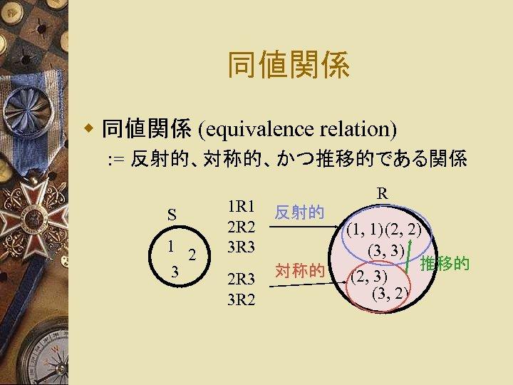 同値関係 w 同値関係 (equivalence relation) : = 反射的、対称的、かつ推移的である関係 S 1 2 3 R 1