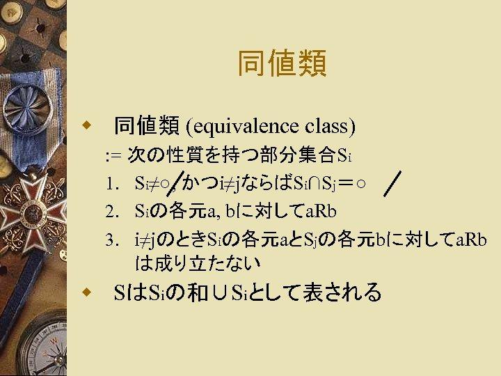 同値類 w 同値類 (equivalence class) : = 次の性質を持つ部分集合Si 1. Si≠○, かつi≠jならばSi∩Sj=○ 2. Siの各元a, bに対してa.