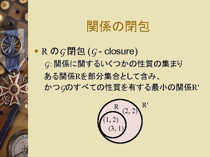 関係の閉包 w R のG 閉包 (G - closure) G:関係に関するいくつかの性質の集まり ある関係Rを部分集合として含み、 かつGのすべての性質を有する最小の関係R′ R (2, 2)