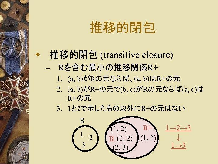 推移的閉包 w 推移的閉包 (transitive closure) – Rを含む最小の推移関係R+ 1. (a, b)がRの元ならば、(a, b)はR+の元 2. (a, b)がR+の元で(b,