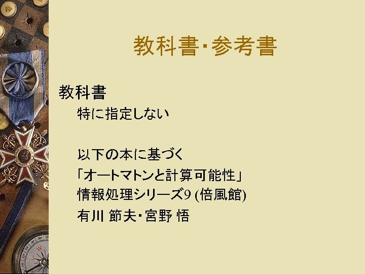教科書・参考書 教科書 特に指定しない 以下の本に基づく 「オートマトンと計算可能性」 情報処理シリーズ 9 (倍風館) 有川 節夫・宮野 悟