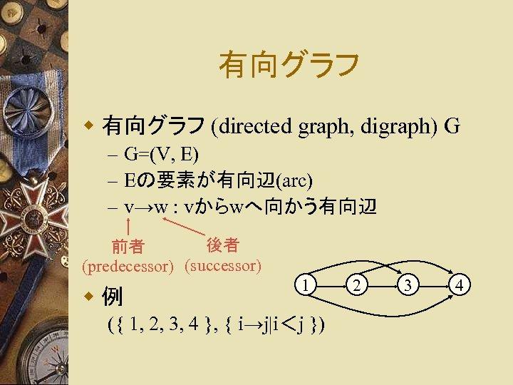 有向グラフ w 有向グラフ (directed graph, digraph) G – G=(V, E) – Eの要素が有向辺(arc) – v→w