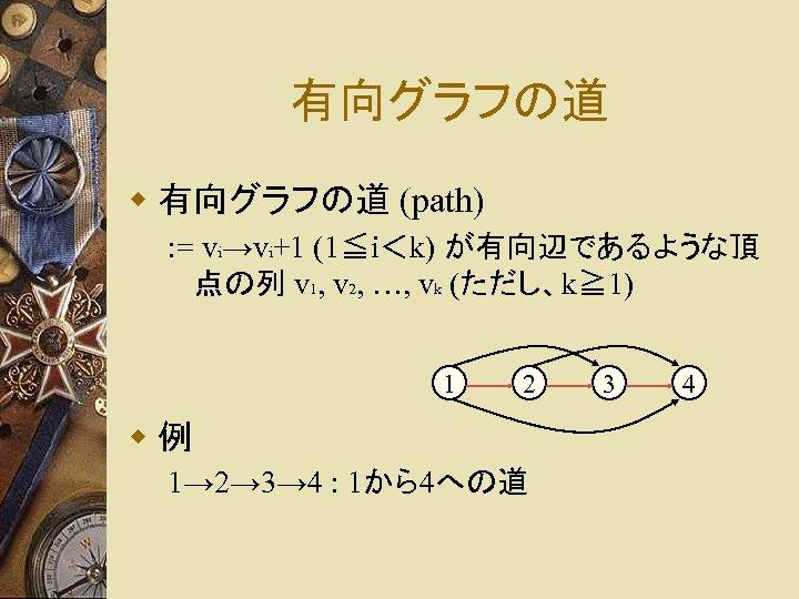 有向グラフの道 w 有向グラフの道 (path) : = vi→vi+1 (1≦i<k) が有向辺であるような頂 点の列 v 1, v 2,