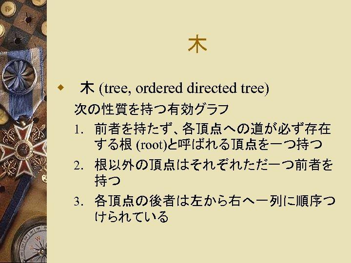 木 w 木 (tree, ordered directed tree) 次の性質を持つ有効グラフ 1. 前者を持たず、各頂点への道が必ず存在 する根 (root)と呼ばれる頂点を一つ持つ 2. 根以外の頂点はそれぞれただ一つ前者を