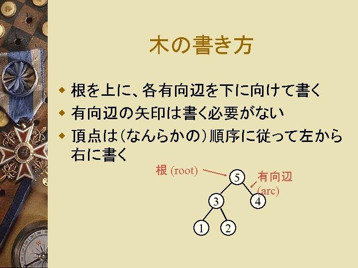 木の書き方 w 根を上に、各有向辺を下に向けて書く w 有向辺の矢印は書く必要がない w 頂点は(なんらかの)順序に従って左から 右に書く 根 (root) 5 3 1 2