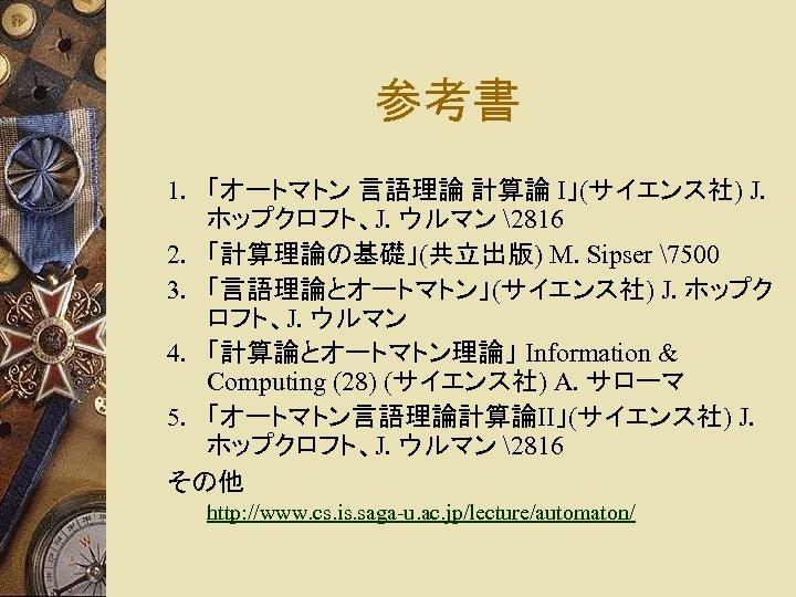 参考書 1. 「オートマトン 言語理論 計算論 I」(サイエンス社) J. ホップクロフト、J. ウルマン 2816 2. 「計算理論の基礎」(共立出版) M. Sipser