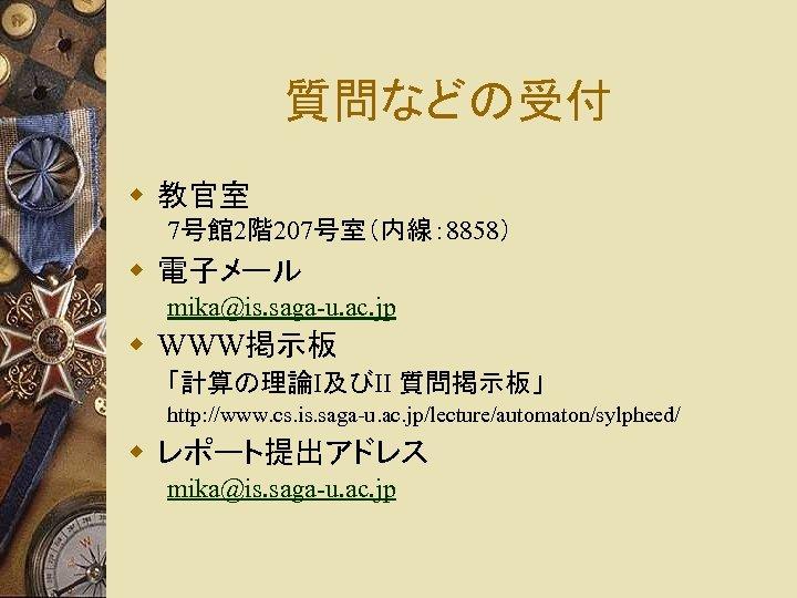 質問などの受付 w 教官室 7号館 2階207号室(内線: 8858) w 電子メール mika@is. saga-u. ac. jp w WWW掲示板